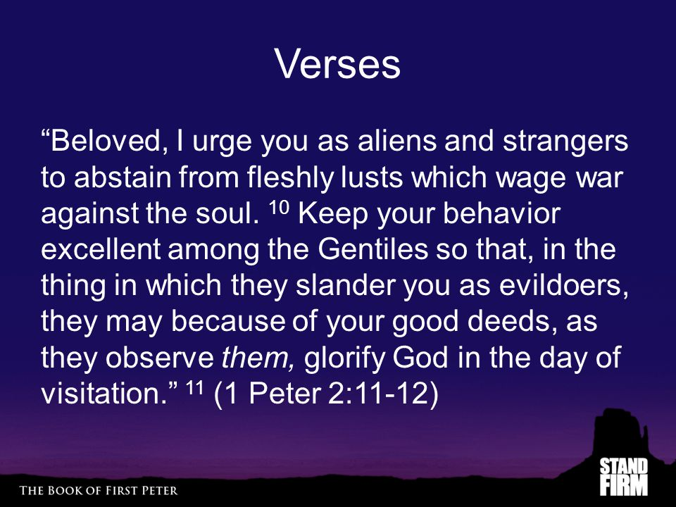 Verses Beloved, I urge you as aliens and strangers to abstain from fleshly lusts which wage war against the soul.