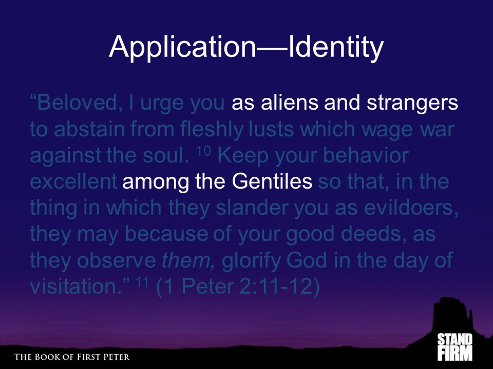 "Application—Identity ""Beloved, I urge you as aliens and strangers to abstain from fleshly lusts which wage war against the soul. 10 Keep your behavior"