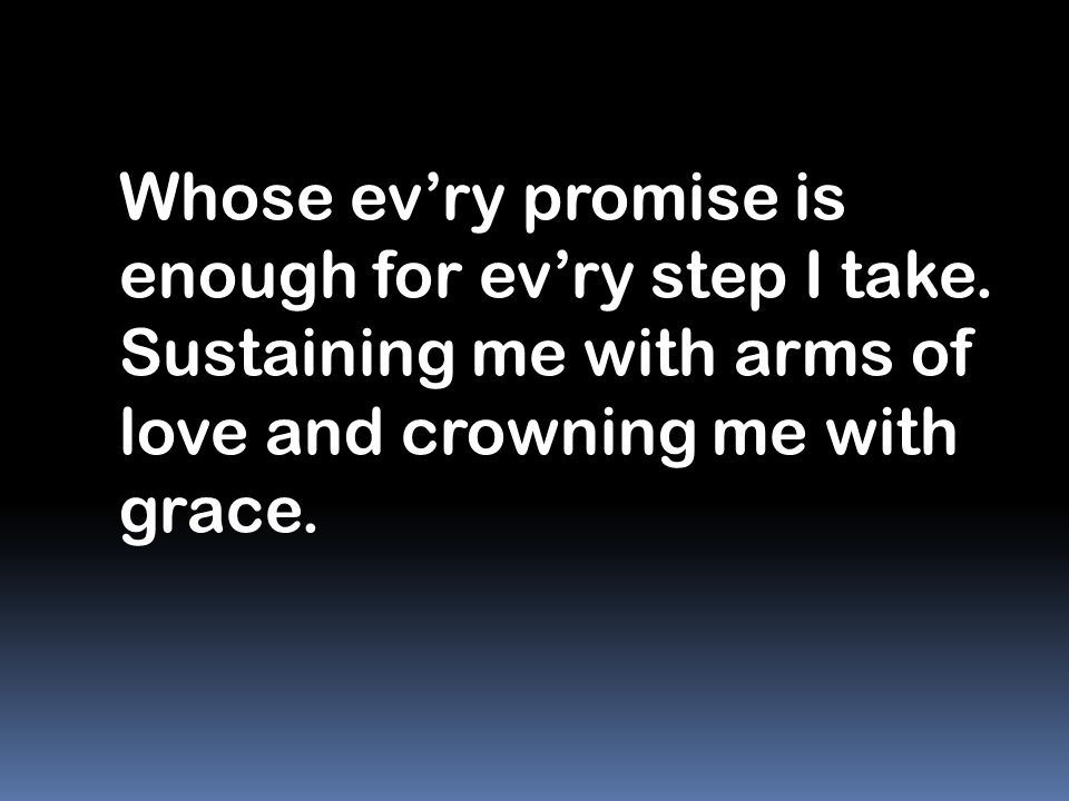 Whose ev'ry promise is enough for ev'ry step I take. Sustaining me with arms of love and crowning me with grace.