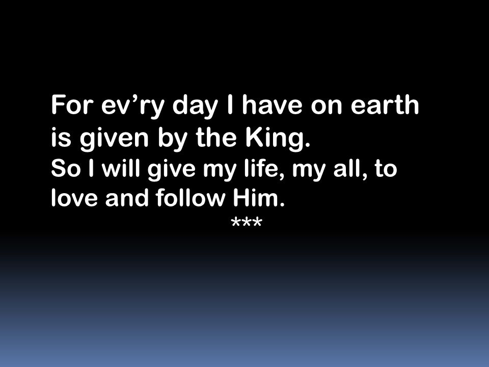 For ev'ry day I have on earth is given by the King. So I will give my life, my all, to love and follow Him. ***