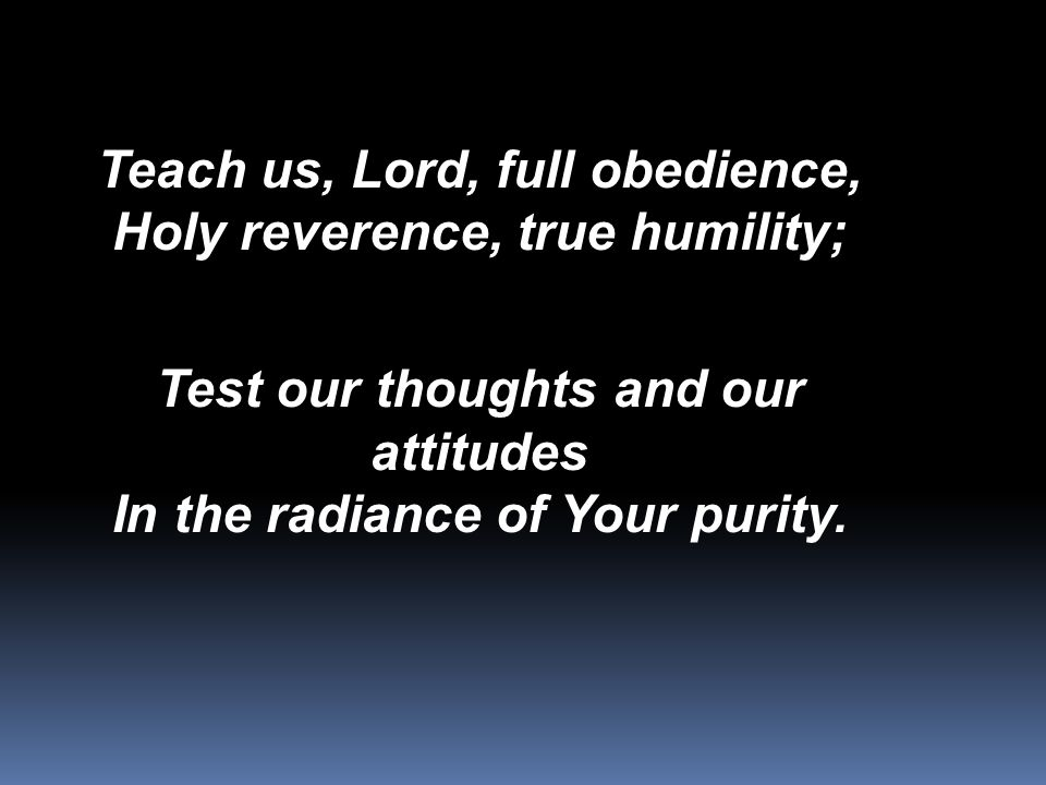 Teach us, Lord, full obedience, Holy reverence, true humility; Test our thoughts and our attitudes In the radiance of Your purity.