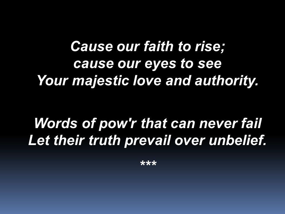 Cause our faith to rise; cause our eyes to see Your majestic love and authority. Words of pow'r that can never fail Let their truth prevail over unbel