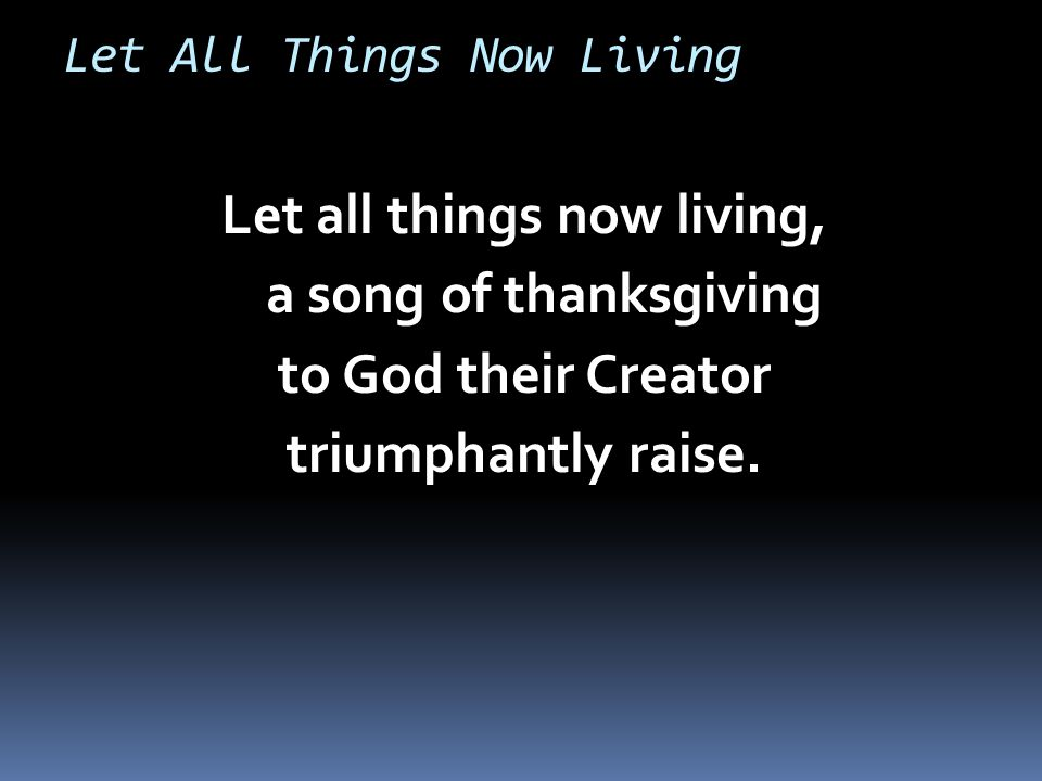 Let All Things Now Living Let all things now living, a song of thanksgiving to God their Creator triumphantly raise.