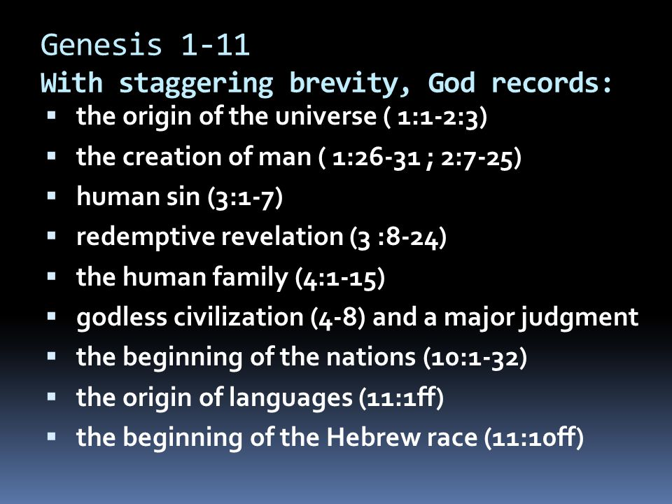 Genesis 1-11 With staggering brevity, God records:  the origin of the universe ( 1:1-2:3)  the creation of man ( 1:26-31 ; 2:7-25)  human sin (3:1-