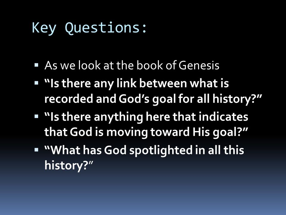 "Key Questions:  As we look at the book of Genesis  ""Is there any link between what is recorded and God's goal for all history?""  ""Is there anything"