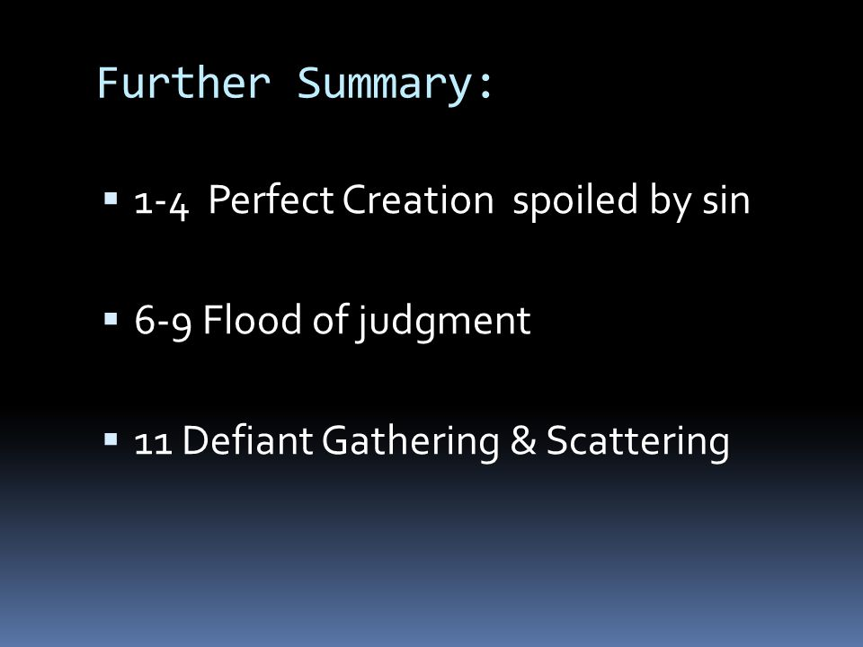 Further Summary:  1-4 Perfect Creation spoiled by sin  6-9 Flood of judgment  11 Defiant Gathering & Scattering