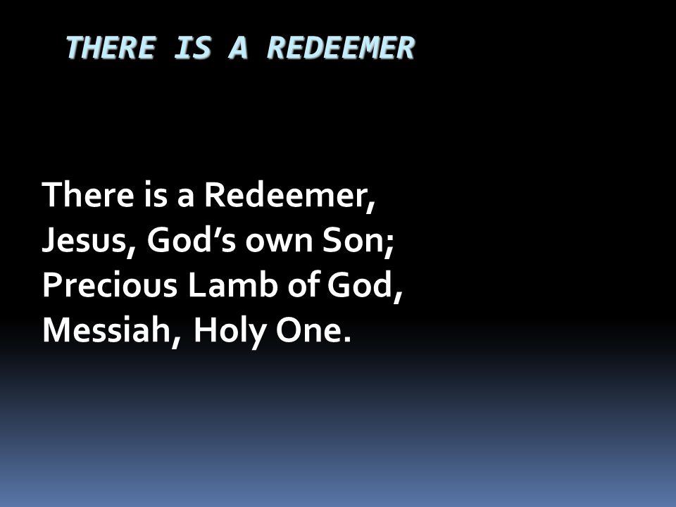 THERE IS A REDEEMER There is a Redeemer, Jesus, God's own Son; Precious Lamb of God, Messiah, Holy One.