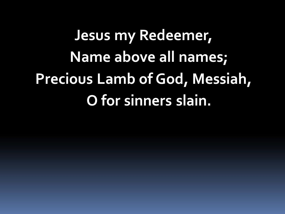 Jesus my Redeemer, Name above all names; Precious Lamb of God, Messiah, O for sinners slain.