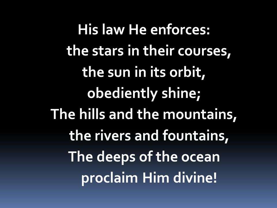 His law He enforces: the stars in their courses, the sun in its orbit, obediently shine; The hills and the mountains, the rivers and fountains, The de
