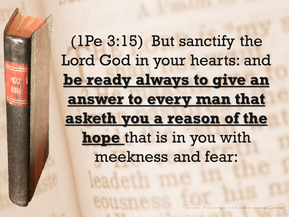be ready always to give an answer to every man that asketh you a reason of the hope (1Pe 3:15) But sanctify the Lord God in your hearts: and be ready always to give an answer to every man that asketh you a reason of the hope that is in you with meekness and fear: