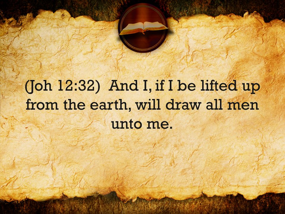 (Joh 12:32) And I, if I be lifted up from the earth, will draw all men unto me.