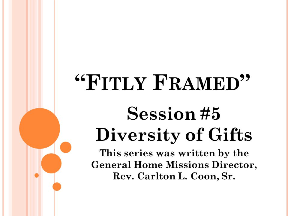 F ITLY F RAMED Session #5 Diversity of Gifts This series was written by the General Home Missions Director, Rev.