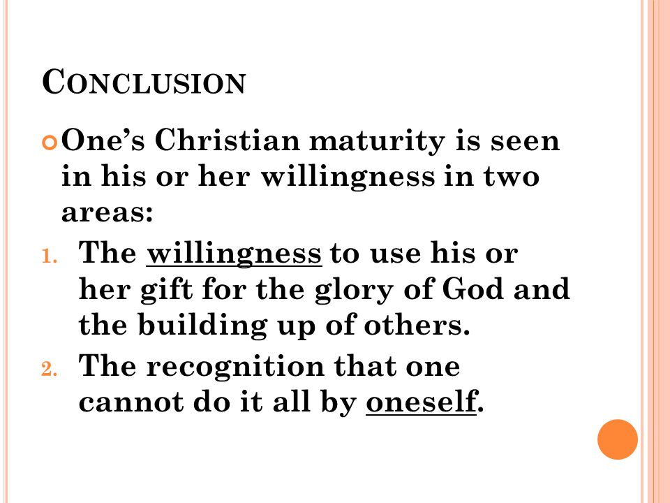 C ONCLUSION One's Christian maturity is seen in his or her willingness in two areas: 1.