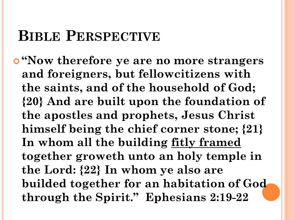 B IBLE P ERSPECTIVE Now therefore ye are no more strangers and foreigners, but fellowcitizens with the saints, and of the household of God; {20} And are built upon the foundation of the apostles and prophets, Jesus Christ himself being the chief corner stone; {21} In whom all the building fitly framed together groweth unto an holy temple in the Lord: {22} In whom ye also are builded together for an habitation of God through the Spirit. Ephesians 2:19 ‑ 22