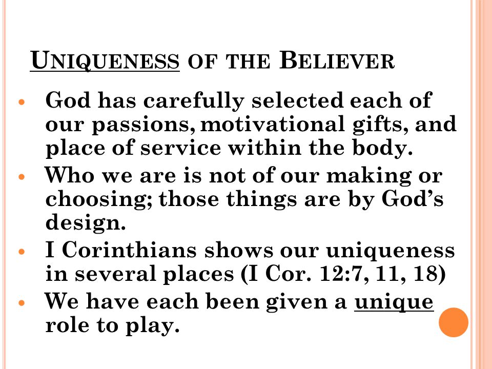 U NIQUENESS OF THE B ELIEVER God has carefully selected each of our passions, motivational gifts, and place of service within the body.