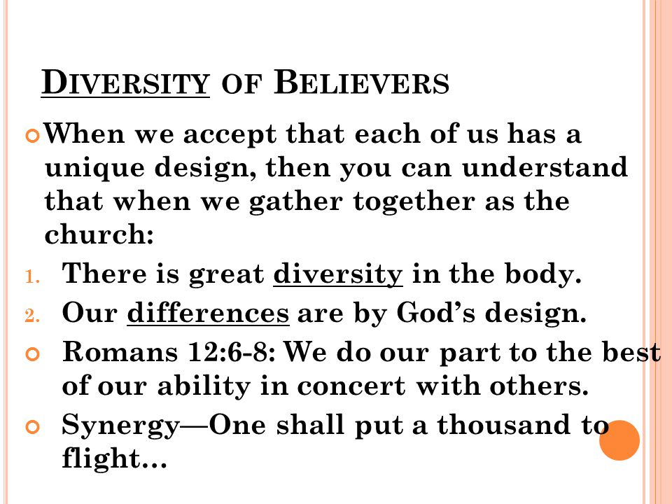D IVERSITY OF B ELIEVERS When we accept that each of us has a unique design, then you can understand that when we gather together as the church: 1. Th
