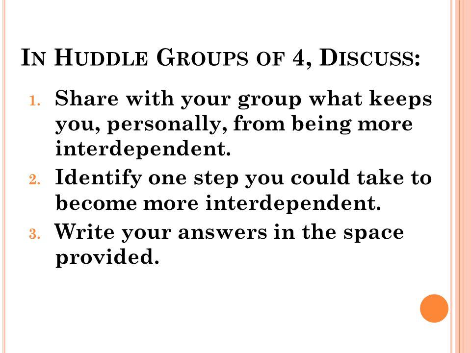I N H UDDLE G ROUPS OF 4, D ISCUSS : 1.