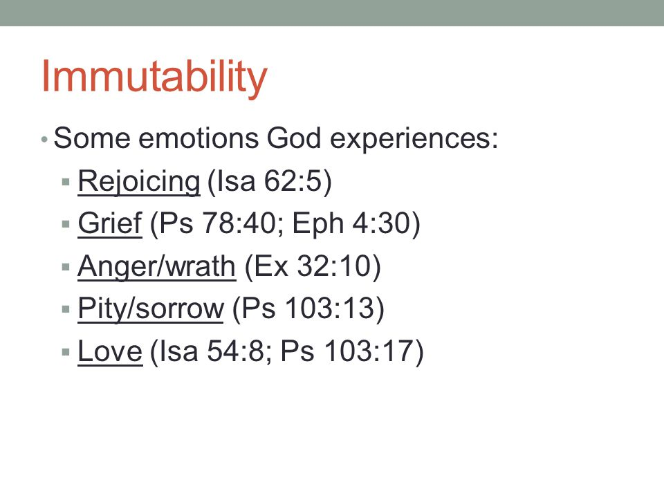 Immutability Some emotions God experiences:  Rejoicing (Isa 62:5)  Grief (Ps 78:40; Eph 4:30)  Anger/wrath (Ex 32:10)  Pity/sorrow (Ps 103:13)  Love (Isa 54:8; Ps 103:17)