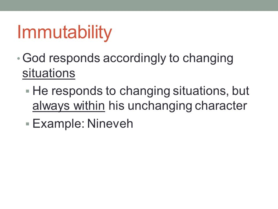 Immutability God responds accordingly to changing situations  He responds to changing situations, but always within his unchanging character  Example: Nineveh