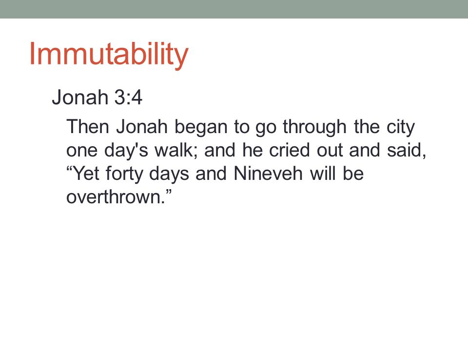 "Immutability Jonah 3:4 Then Jonah began to go through the city one day's walk; and he cried out and said, ""Yet forty days and Nineveh will be overthro"