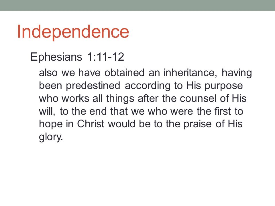 Independence Ephesians 1:11-12 also we have obtained an inheritance, having been predestined according to His purpose who works all things after the c
