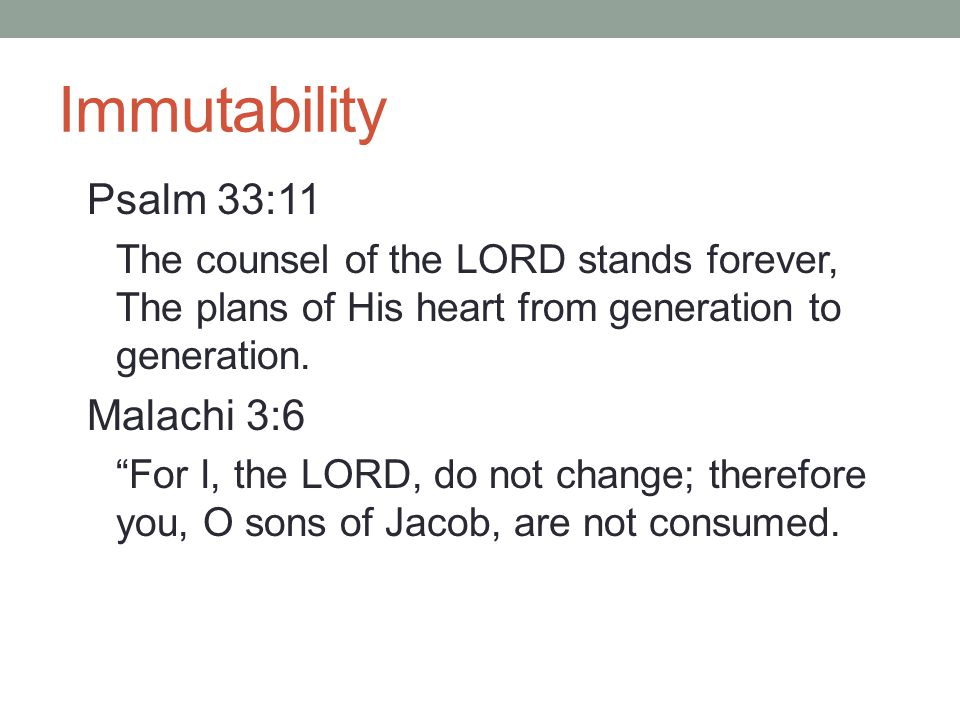Immutability Psalm 33:11 The counsel of the LORD stands forever, The plans of His heart from generation to generation.