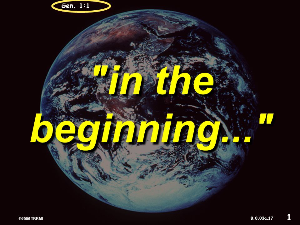 © 2006 TBBMI 9.65.03a. in the beginning... Gen. 1:117 ©2006 TBBMI 8.0.03a. 1
