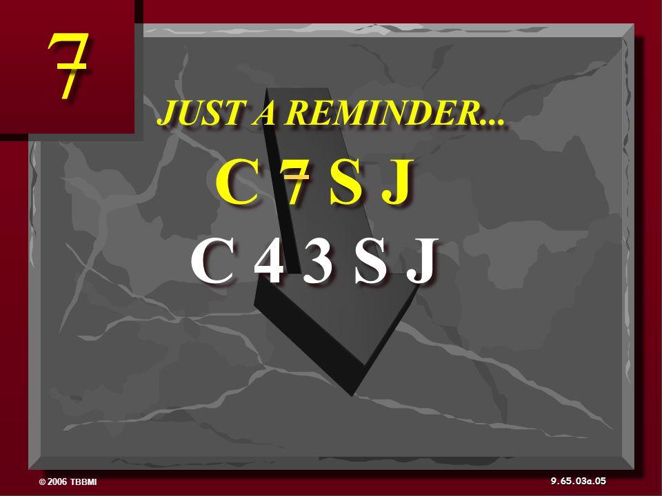 © 2006 TBBMI 9.65.03a. 05 C 4 3 S J C 7 S J JUST A REMINDER... 7 7