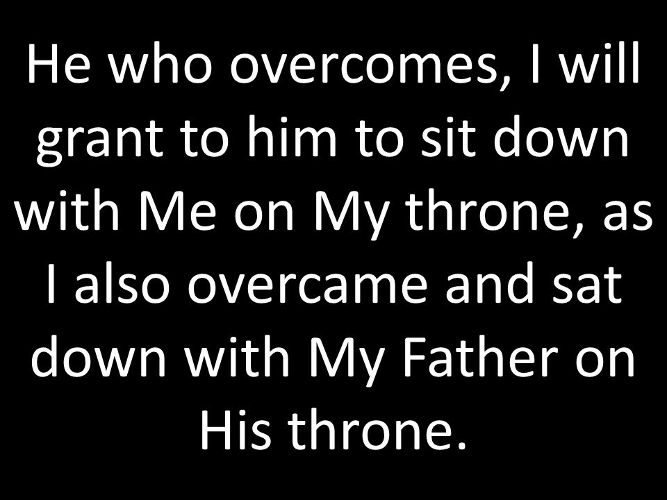 He who overcomes, I will grant to him to sit down with Me on My throne, as I also overcame and sat down with My Father on His throne.