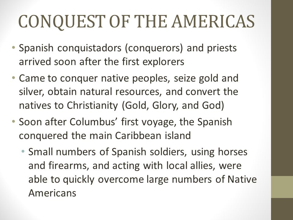 CONQUEST OF THE AMERICAS Spanish conquistadors (conquerors) and priests arrived soon after the first explorers Came to conquer native peoples, seize g