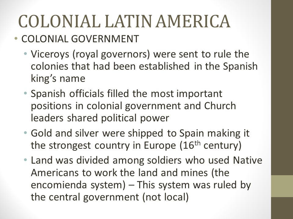 COLONIAL LATIN AMERICA COLONIAL GOVERNMENT Viceroys (royal governors) were sent to rule the colonies that had been established in the Spanish king's n