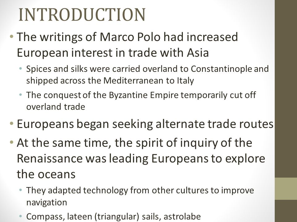 INTRODUCTION The writings of Marco Polo had increased European interest in trade with Asia Spices and silks were carried overland to Constantinople an