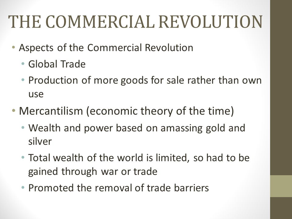 THE COMMERCIAL REVOLUTION Aspects of the Commercial Revolution Global Trade Production of more goods for sale rather than own use Mercantilism (econom