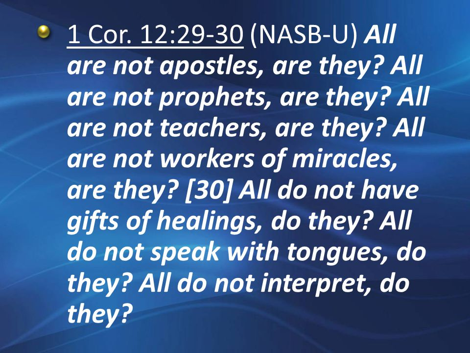 1 Cor. 12:29-30 (NASB-U) All are not apostles, are they.