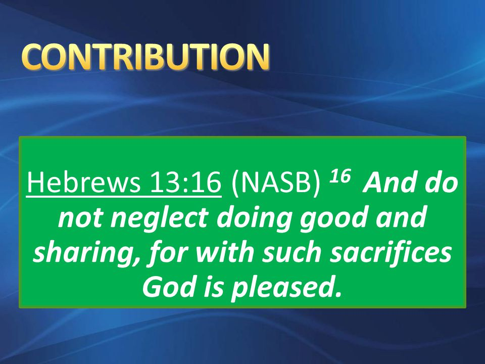 Hebrews 13:16 (NASB) 16 And do not neglect doing good and sharing, for with such sacrifices God is pleased.