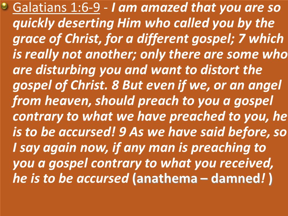 (anathema – damned) Galatians 1:6-9 - I am amazed that you are so quickly deserting Him who called you by the grace of Christ, for a different gospel; 7 which is really not another; only there are some who are disturbing you and want to distort the gospel of Christ.