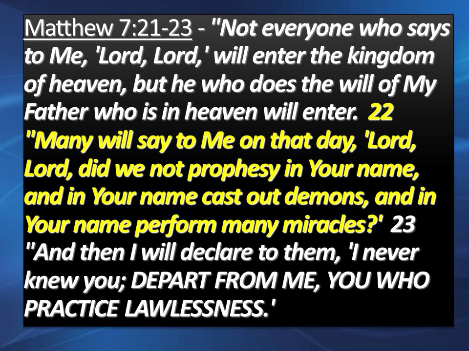 Matthew 7:21-23 - Not everyone who says to Me, Lord, Lord, will enter the kingdom of heaven, but he who does the will of My Father who is in heaven will enter.