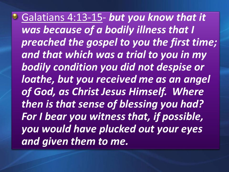Galatians 4:13-15- but you know that it was because of a bodily illness that I preached the gospel to you the first time; and that which was a trial to you in my bodily condition you did not despise or loathe, but you received me as an angel of God, as Christ Jesus Himself.