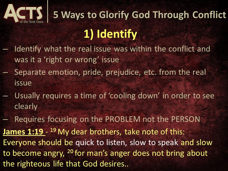5 Ways to Glorify God Through Conflict 1) Identify – Identify what the real issue was within the conflict and was it a 'right or wrong' issue – Separate emotion, pride, prejudice, etc.