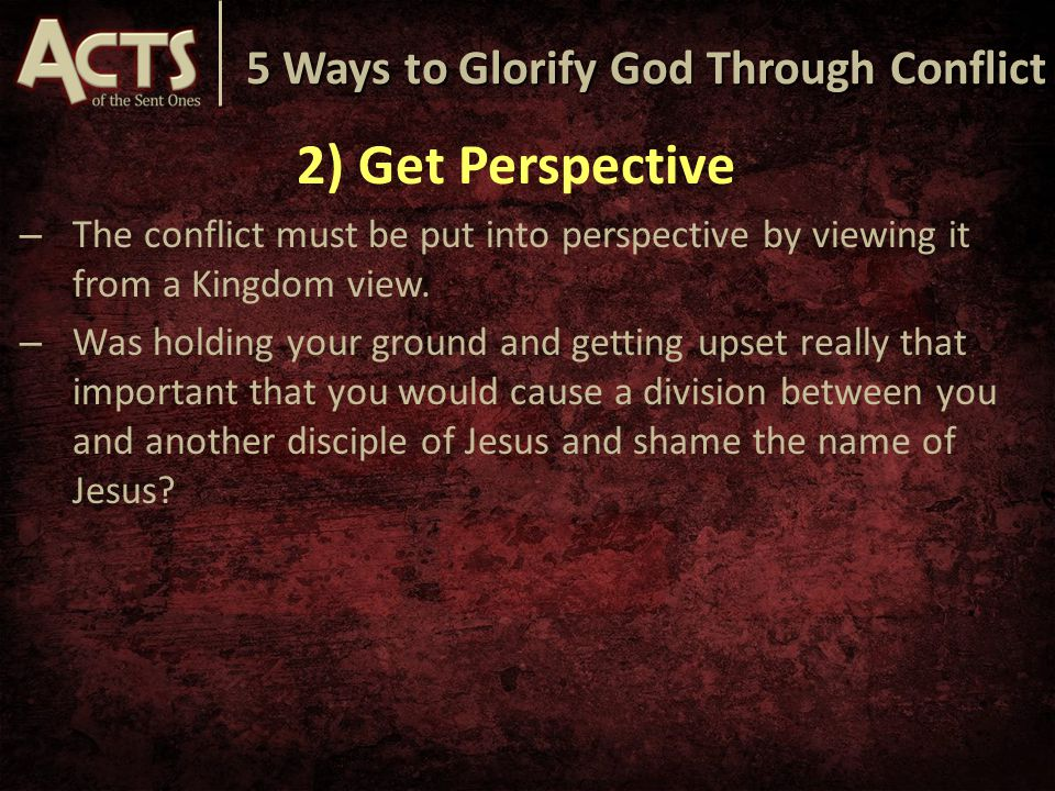 5 Ways to Glorify God Through Conflict 2) Get Perspective – The conflict must be put into perspective by viewing it from a Kingdom view.