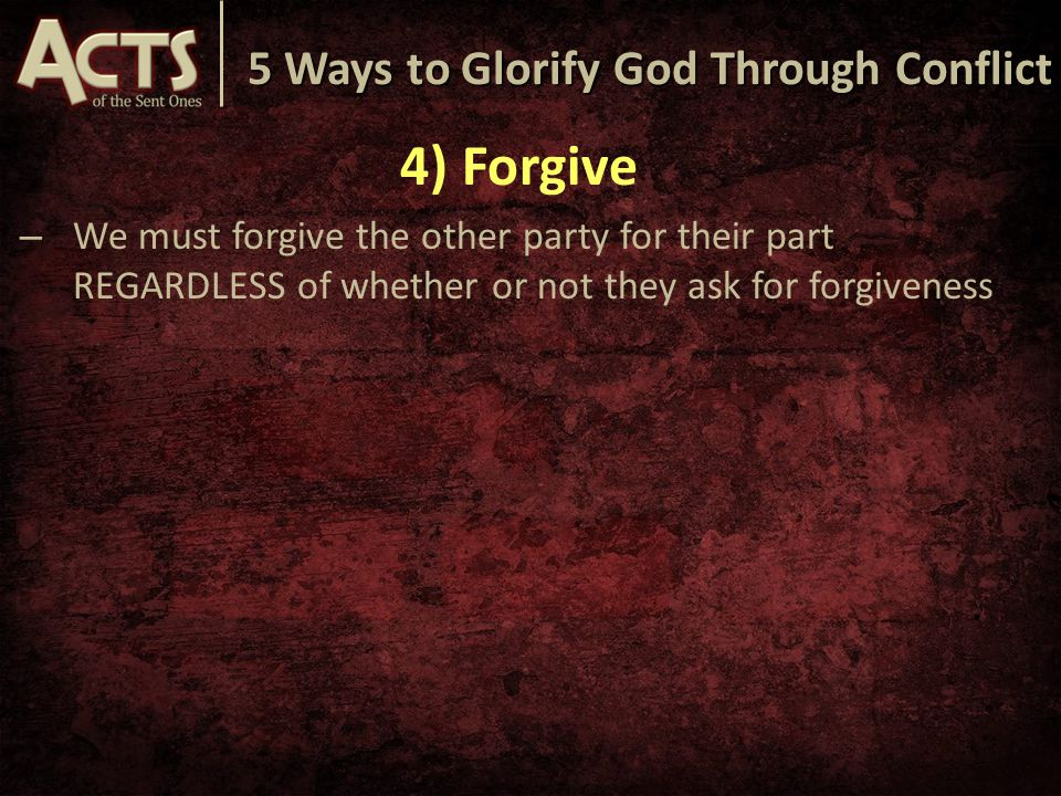 5 Ways to Glorify God Through Conflict 4) Forgive – We must forgive the other party for their part REGARDLESS of whether or not they ask for forgivene
