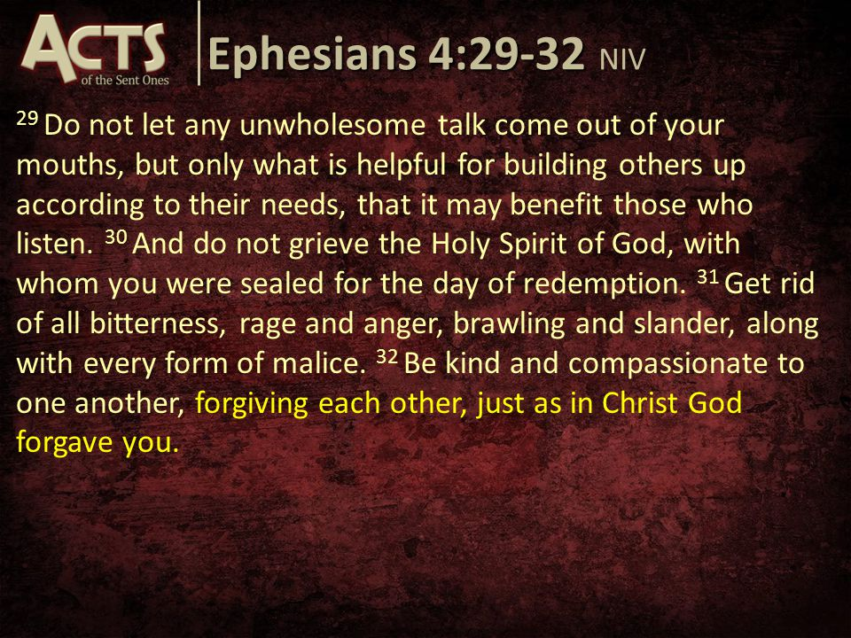 Ephesians 4:29-32 Ephesians 4:29-32 NIV 29 Do not let any unwholesome talk come out of your mouths, but only what is helpful for building others up according to their needs, that it may benefit those who listen.