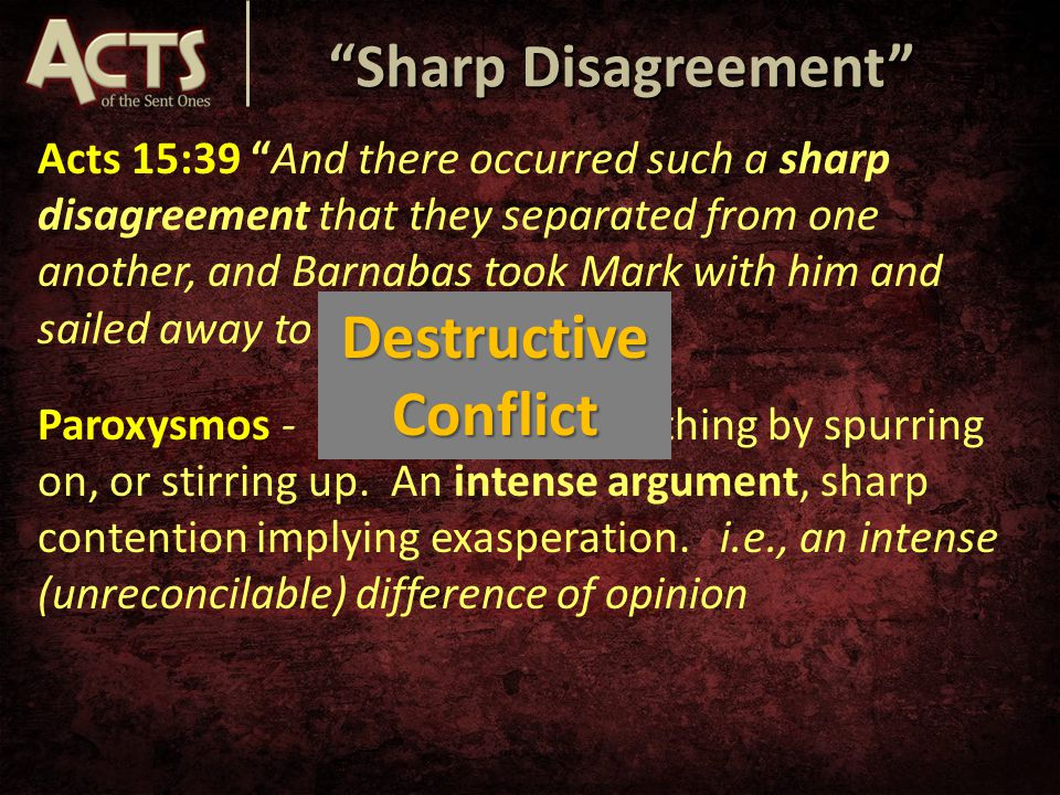 Sharp Disagreement Acts 15:39 And there occurred such a sharp disagreement that they separated from one another, and Barnabas took Mark with him and sailed away to Cyprus. Paroxysmos - a causing of something by spurring on, or stirring up.