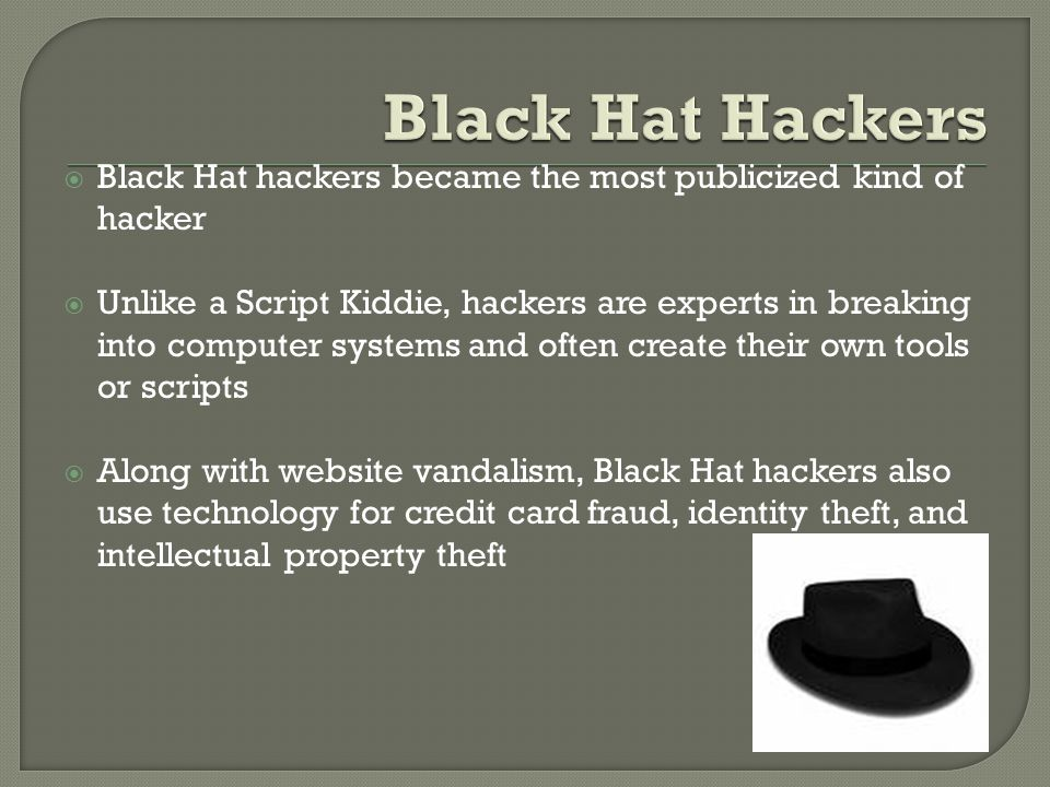  Black Hat hackers became the most publicized kind of hacker  Unlike a Script Kiddie, hackers are experts in breaking into computer systems and ofte