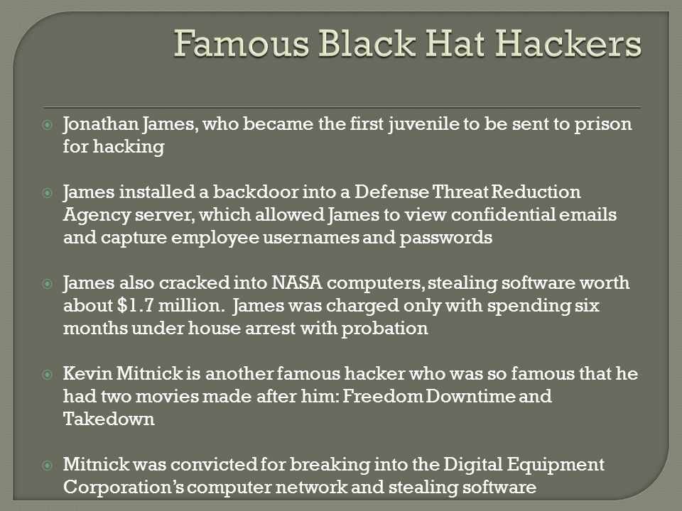  Jonathan James, who became the first juvenile to be sent to prison for hacking  James installed a backdoor into a Defense Threat Reduction Agency s
