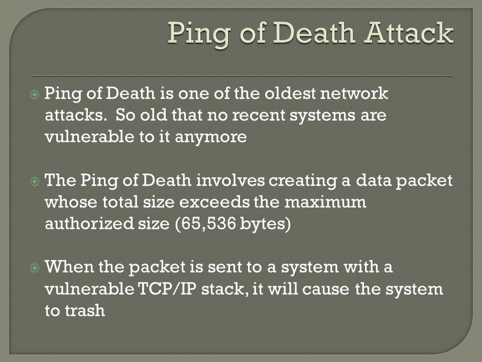  Ping of Death is one of the oldest network attacks. So old that no recent systems are vulnerable to it anymore  The Ping of Death involves creating