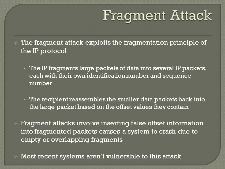  The fragment attack exploits the fragmentation principle of the IP protocol The IP fragments large packets of data into several IP packets, each wit