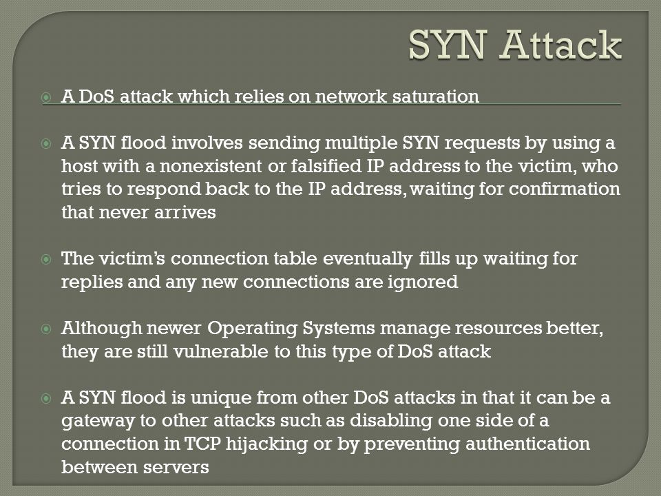  A DoS attack which relies on network saturation  A SYN flood involves sending multiple SYN requests by using a host with a nonexistent or falsified