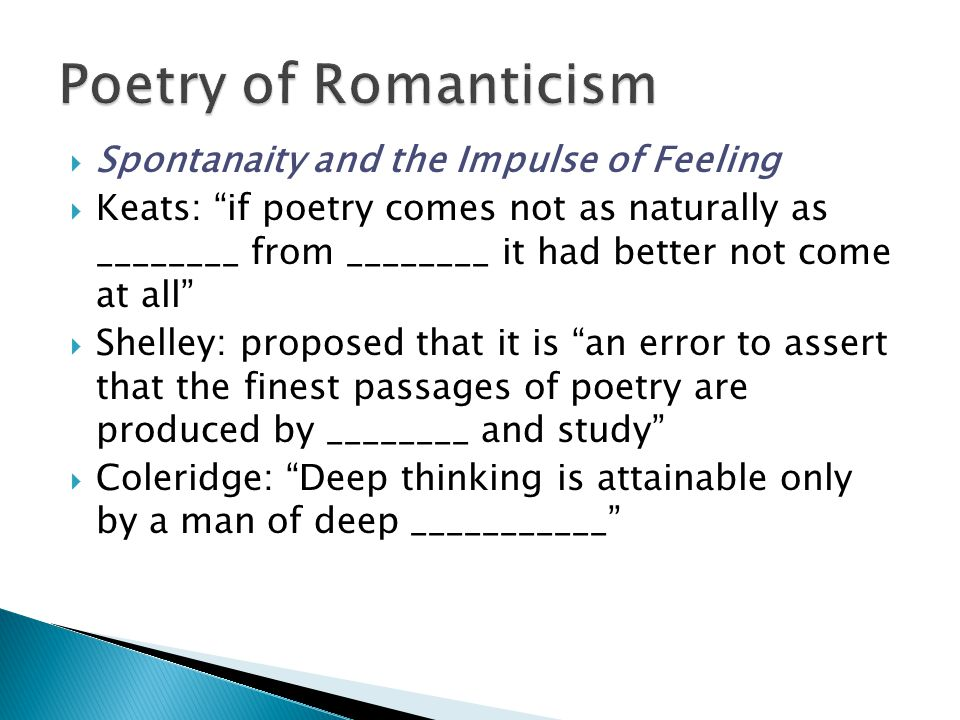  Spontanaity and the Impulse of Feeling  Keats: if poetry comes not as naturally as ________ from ________ it had better not come at all  Shelley: proposed that it is an error to assert that the finest passages of poetry are produced by ________ and study  Coleridge: Deep thinking is attainable only by a man of deep ___________