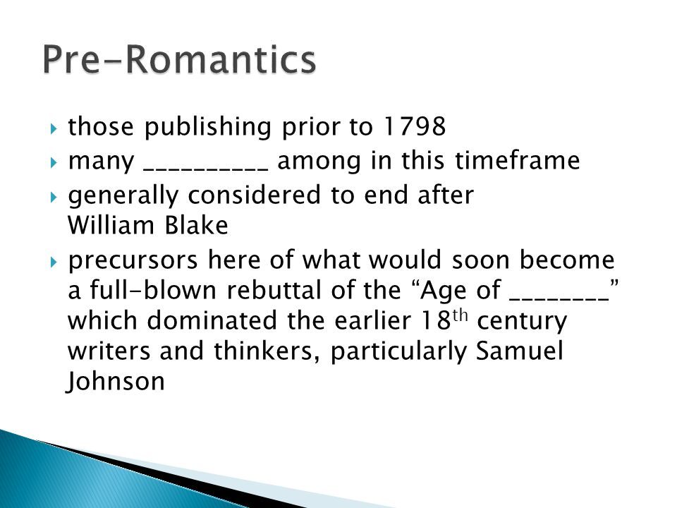  those publishing prior to 1798  many __________ among in this timeframe  generally considered to end after William Blake  precursors here of what would soon become a full-blown rebuttal of the Age of ________ which dominated the earlier 18 th century writers and thinkers, particularly Samuel Johnson
